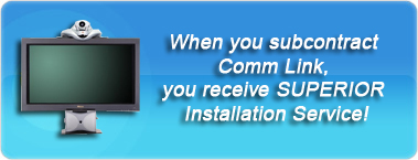 When you subcontract Comm Link Inc., you receive SUPERIOR AV and Video Conferencing Installation Service!