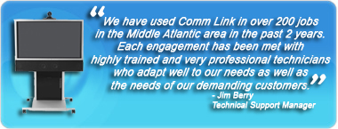 We have used Comm Link in over 200 jobs in the Middle Atlantic area in the past 2 years.  Each engagement has been met with highly trained and very professional technicians who adapt well to our needs as well as the needs of our demanding customers. - Jim Berry, Technical Support Manager